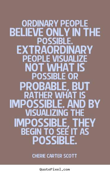 Ordinary people believe only in the possible... Cherie Carter Scott famous inspirational quotes