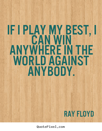 Inspirational quote - If i play my best, i can win anywhere in the world against..