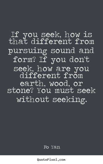 If you seek, how is that different from pursuing sound and form?.. Fo Yan  inspirational quote