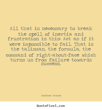 All that is necessary to break the spell of inertia and.. Dorothea Brande  inspirational quote