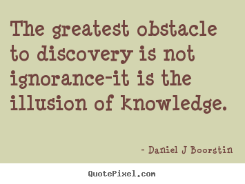 Inspirational quotes - The greatest obstacle to discovery is not ignorance-it is the illusion..