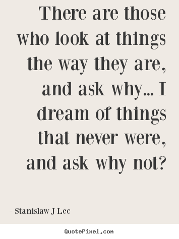 Inspirational quotes - There are those who look at things the way they are, and ask why.....