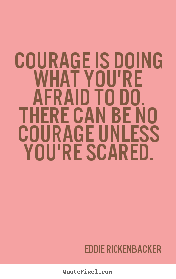 Inspirational quotes - Courage is doing what you're afraid to do. there..
