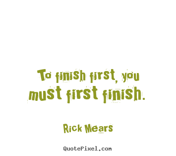 Design custom picture sayings about inspirational - To finish first, you must first finish.