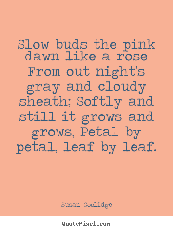 Inspirational quote - Slow buds the pink dawn like a rose from out..