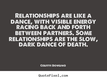 Colette Dowling picture quotes - Relationships are like a dance, with visible energy racing.. - Inspirational quotes