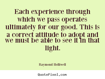 Each experience through which we pass operates ultimately for our good... Raymond Holliwell greatest inspirational quotes