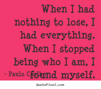 Create picture sayings about inspirational - When i had nothing to lose, i had everything. when i..