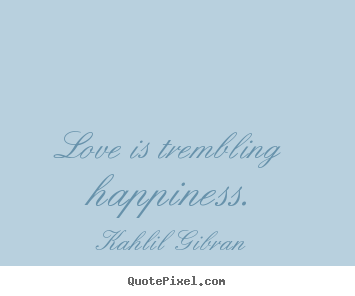 Inspirational quote - Love is trembling happiness.