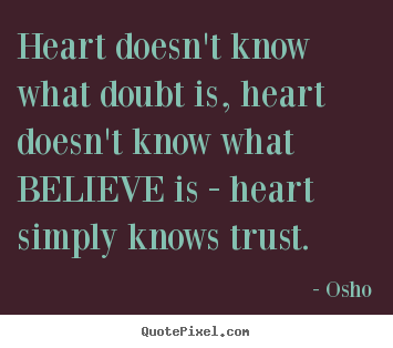 Quotes about inspirational - Heart doesn't know what doubt is, heart doesn't know..