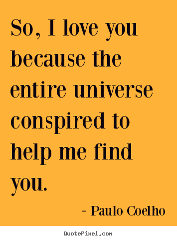 Inspirational sayings - So, i love you because the entire universe conspired to..