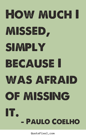 Paulo Coelho image quote - How much i missed, simply because i was afraid.. - Inspirational quote
