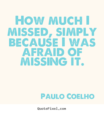 How much i missed, simply because i was afraid of missing it. Paulo Coelho good inspirational quotes