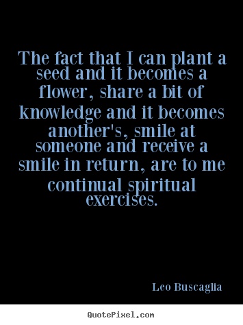 Leo Buscaglia picture quotes - The fact that i can plant a seed and it becomes a flower,.. - Inspirational quotes