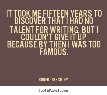 It took me fifteen years to discover that i had no talent for writing,.. Robert Benchley famous inspirational quotes