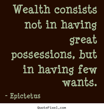 Epictetus picture quotes - Wealth consists not in having great possessions, but in having.. - Inspirational sayings