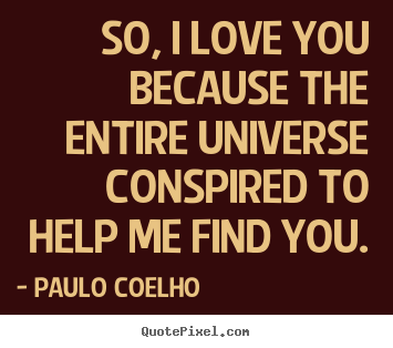 Inspirational quotes - So, i love you because the entire universe conspired to help me find..