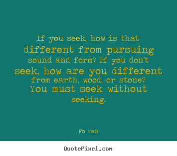 Inspirational sayings - If you seek, how is that different from pursuing sound and..