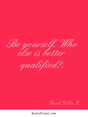 Frank Giblin Ii picture quotes - Be yourself. who else is better qualified?. - Inspirational quotes