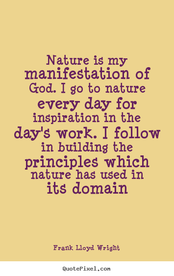 Inspirational quotes - Nature is my manifestation of god. i go to nature every day for inspiration..