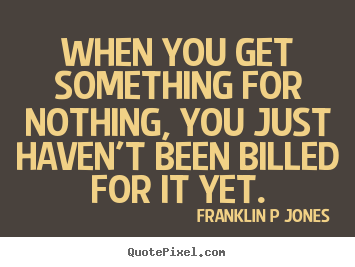 Inspirational quotes - When you get something for nothing, you just haven't been billed for..