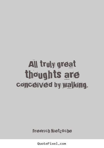 All truly great thoughts are conceived by walking. Fredrich Nietzsche famous inspirational quotes