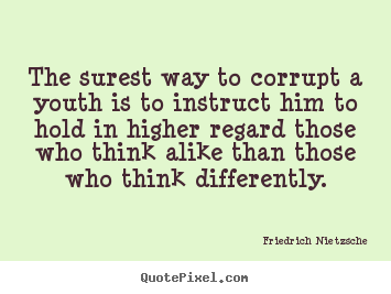 The surest way to corrupt a youth is to instruct him to hold in higher.. Friedrich Nietzsche famous inspirational quotes