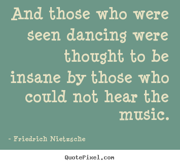 Inspirational quote - And those who were seen dancing were thought..