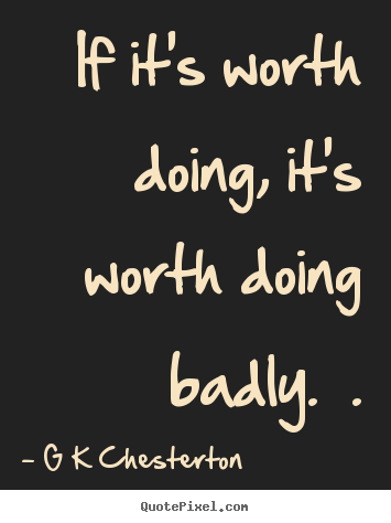 Quote about inspirational - If it's worth doing, it's worth doing badly.  .
