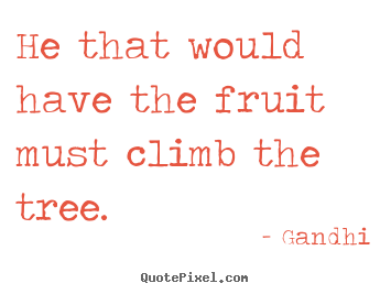 Inspirational quotes - He that would have the fruit must climb the tree.