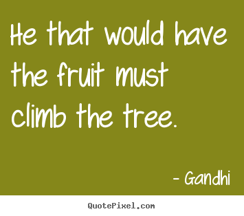 Inspirational quotes - He that would have the fruit must climb the..