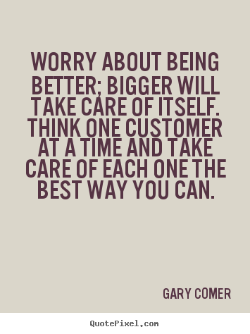 Gary Comer picture quotes - Worry about being better; bigger will take care of itself. think one.. - Inspirational quotes