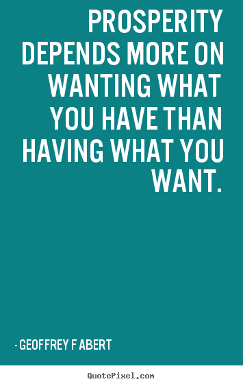 Quotes about inspirational - Prosperity depends more on wanting what you have than having..