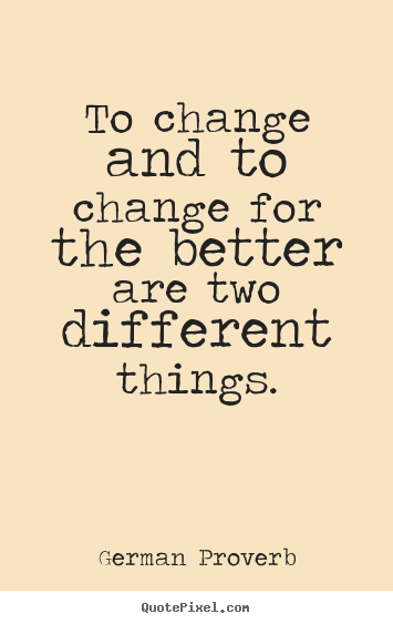 German Proverb picture quotes - To change and to change for the better are two different things. - Inspirational quotes