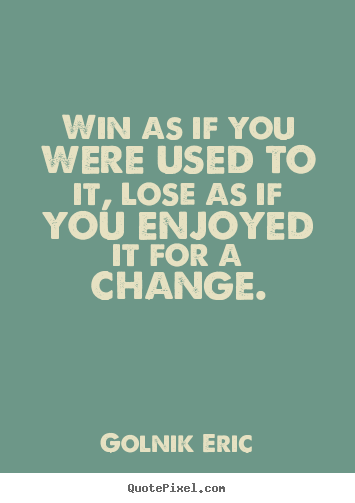 Quote about inspirational - Win as if you were used to it, lose as if you enjoyed..