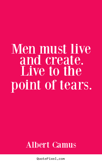 Men must live and create. live to the point of.. Albert Camus greatest inspirational quotes