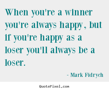 Customize picture quotes about inspirational - When you're a winner you're always happy, but if you're happy..