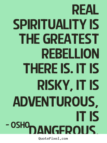Quotes about inspirational - Real spirituality is the greatest rebellion there is. it is risky,..