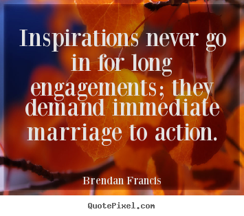 Brendan Francis picture quotes - Inspirations never go in for long engagements; they demand.. - Inspirational quote