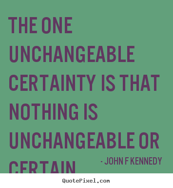 Inspirational quotes - The one unchangeable certainty is that nothing is unchangeable or certain.