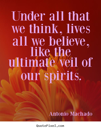 Under all that we think, lives all we believe, like the ultimate veil.. Antonio Machado  inspirational quotes