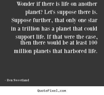 Inspirational quotes - Wonder if there is life on another planet? let's..