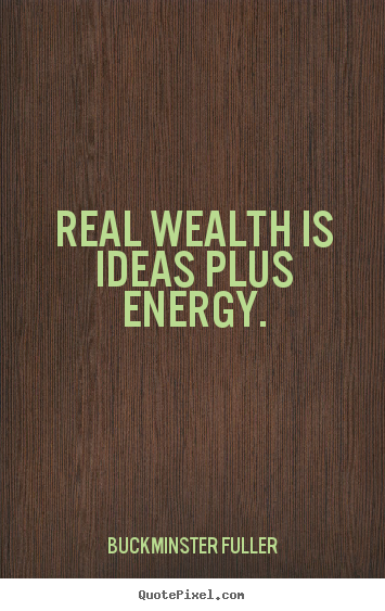 Real wealth is ideas plus energy. Buckminster Fuller best inspirational quote