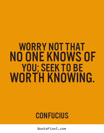 Inspirational quotes - Worry not that no one knows of you; seek to be worth knowing.