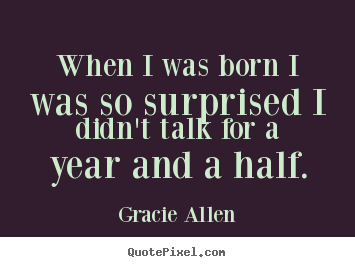 Gracie Allen picture quotes - When i was born i was so surprised i didn't talk for a year and.. - Inspirational quotes