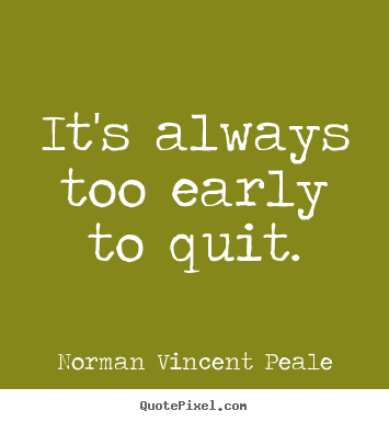 Quotes about inspirational - It's always too early to quit.