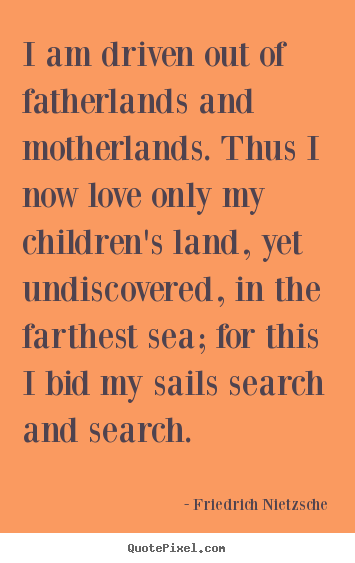 Friedrich Nietzsche pictures sayings - I am driven out of fatherlands and motherlands... - Inspirational quotes