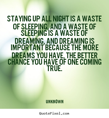 Staying up all night is a waste of sleeping, and.. Unknown best inspirational quote