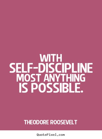 Theodore Roosevelt picture quotes - With self-discipline most anything is possible. - Inspirational sayings