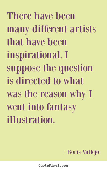 Quote about inspirational - There have been many different artists that have been inspirational...